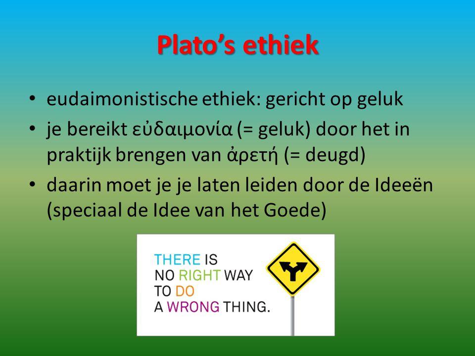 Plato's ethiek eudaimonistische ethiek: gericht op geluk je bereikt εὐδαιμονία (= geluk) door het in praktijk brengen van ἀρετή (= deugd) daarin moet je je laten leiden door de Ideeën (speciaal de Idee van het Goede)