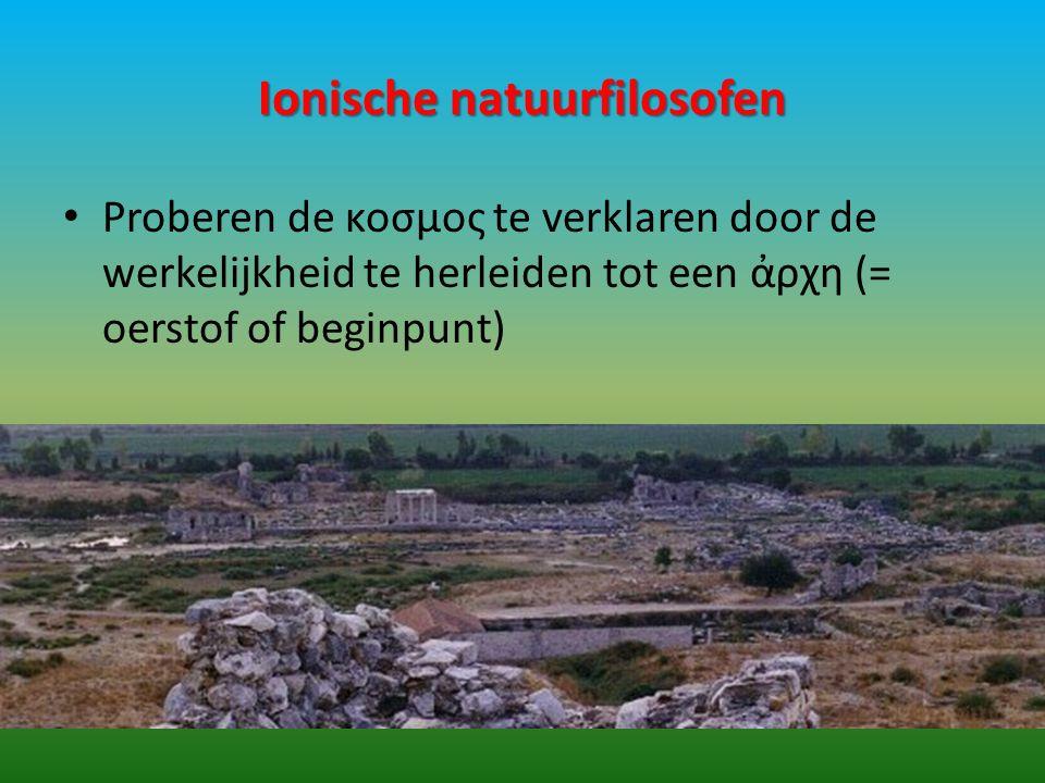 Ionische natuurfilosofen Proberen de κοσμος te verklaren door de werkelijkheid te herleiden tot een ἀρχη (= oerstof of beginpunt)