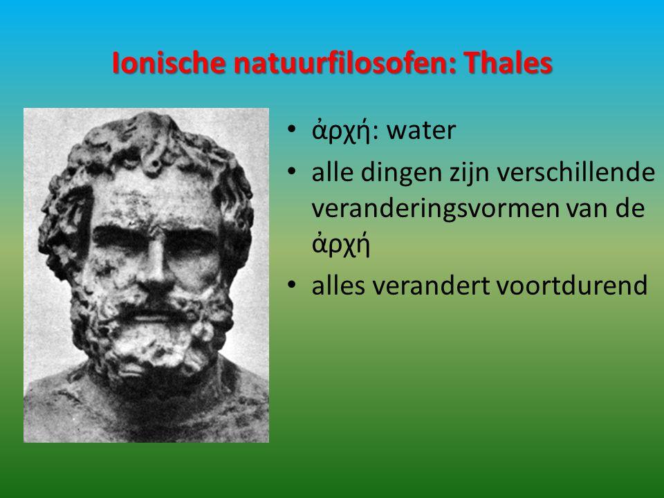 Ionische natuurfilosofen: Thales ἀρχή: water alle dingen zijn verschillende veranderingsvormen van de ἀρχή alles verandert voortdurend