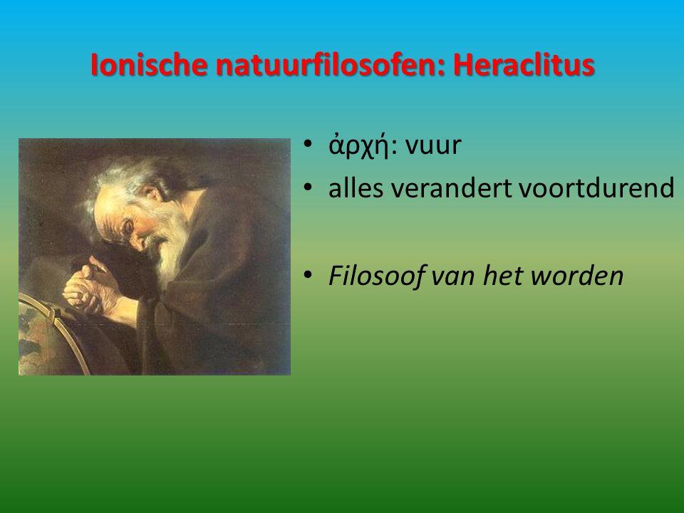 Ionische natuurfilosofen: Heraclitus ἀρχή: vuur alles verandert voortdurend Filosoof van het worden