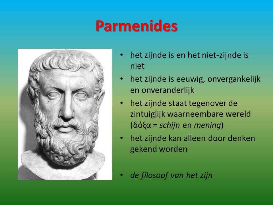 Parmenides het zijnde is en het niet-zijnde is niet het zijnde is eeuwig, onvergankelijk en onveranderlijk het zijnde staat tegenover de zintuiglijk waarneembare wereld (δόξα = schijn en mening) het zijnde kan alleen door denken gekend worden de filosoof van het zijn