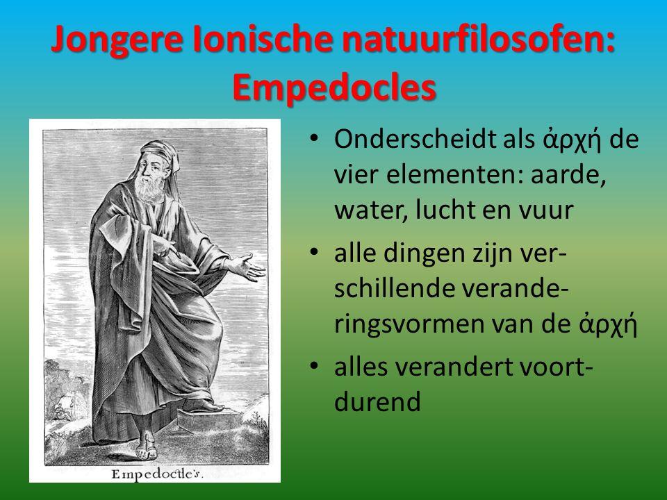 Jongere Ionische natuurfilosofen: Empedocles Onderscheidt als ἀρχή de vier elementen: aarde, water, lucht en vuur alle dingen zijn ver- schillende verande- ringsvormen van de ἀρχή alles verandert voort- durend