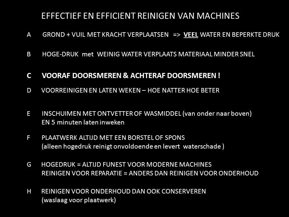 EFFECTIEF EN EFFICIENT REINIGEN VAN MACHINES A GROND + VUIL MET KRACHT VERPLAATSEN => VEEL WATER EN BEPERKTE DRUK B HOGE-DRUK met WEINIG WATER VERPLAATS MATERIAAL MINDER SNEL C VOORAF DOORSMEREN & ACHTERAF DOORSMEREN .