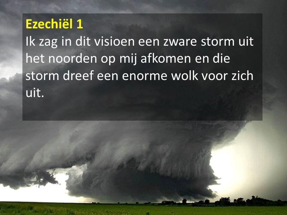 Ezechiël 1 Ik zag in dit visioen een zware storm uit het noorden op mij afkomen en die storm dreef een enorme wolk voor zich uit.