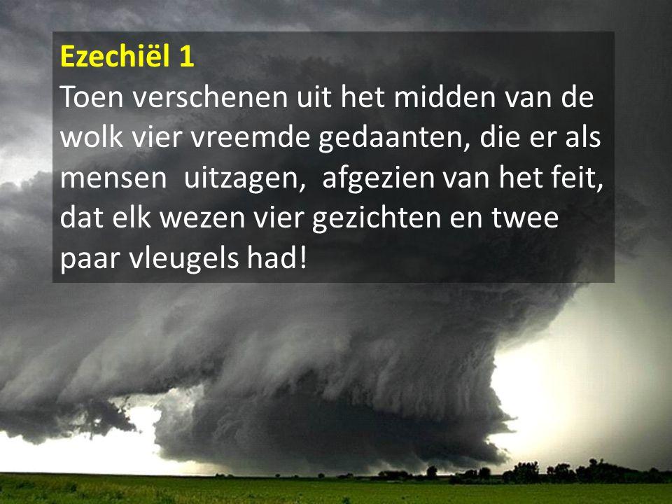 Ezechiël 1 Toen verschenen uit het midden van de wolk vier vreemde gedaanten, die er als mensen uitzagen, afgezien van het feit, dat elk wezen vier ge