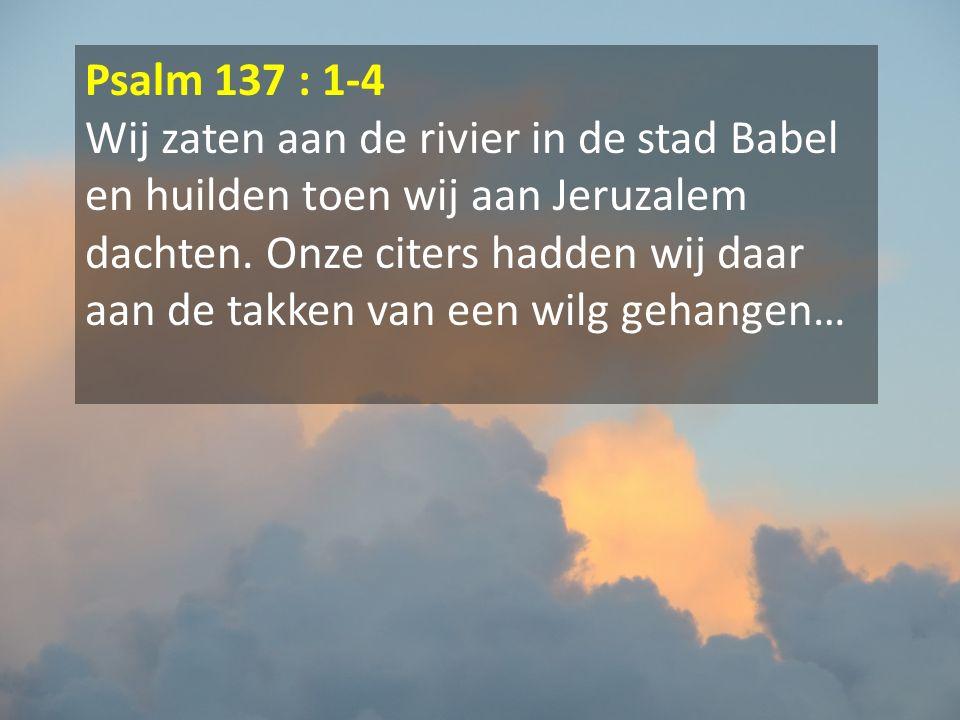 Psalm 137 : 1-4 Wij zaten aan de rivier in de stad Babel en huilden toen wij aan Jeruzalem dachten. Onze citers hadden wij daar aan de takken van een