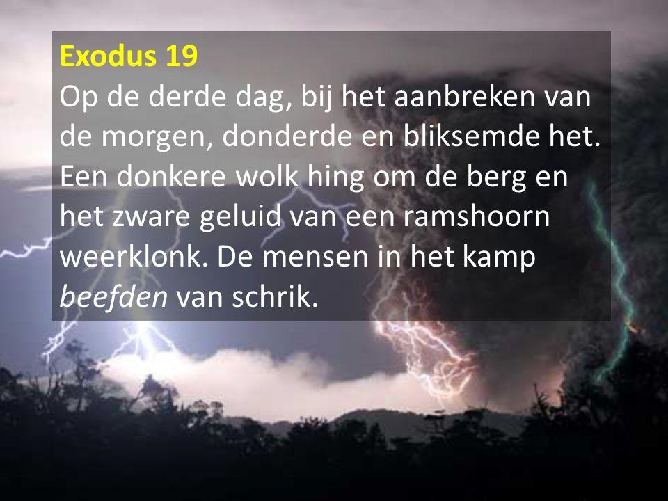 Exodus 19 Op de derde dag, bij het aanbreken van de morgen, donderde en bliksemde het. Een donkere wolk hing om de berg en het zware geluid van een ra