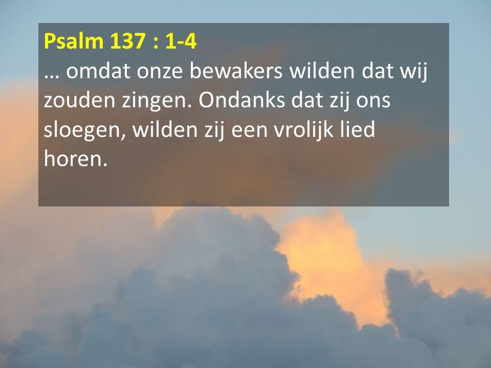 Psalm 137 : 1-4 … omdat onze bewakers wilden dat wij zouden zingen. Ondanks dat zij ons sloegen, wilden zij een vrolijk lied horen.