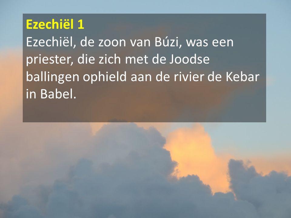 Ezechiël 1 Ezechiël, de zoon van Búzi, was een priester, die zich met de Joodse ballingen ophield aan de rivier de Kebar in Babel.