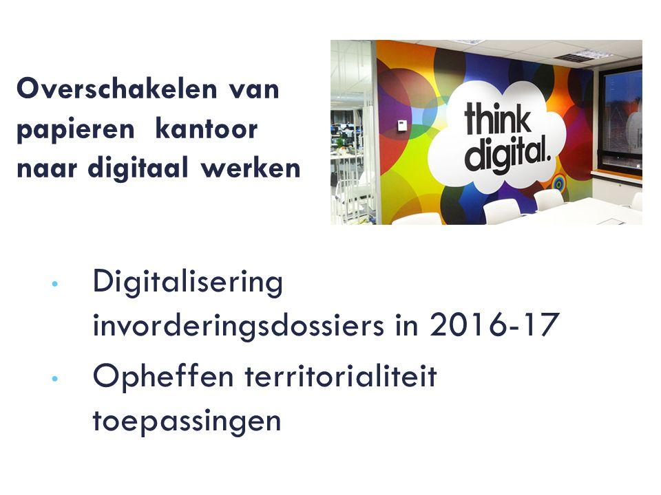 Overschakelen van papieren kantoor naar digitaal werken Digitalisering invorderingsdossiers in 2016-17 Opheffen territorialiteit toepassingen