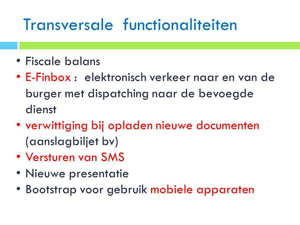 Transversale functionaliteiten Fiscale balans E-Finbox : elektronisch verkeer naar en van de burger met dispatching naar de bevoegde dienst verwittiging bij opladen nieuwe documenten (aanslagbiljet bv) Versturen van SMS Nieuwe presentatie Bootstrap voor gebruik mobiele apparaten