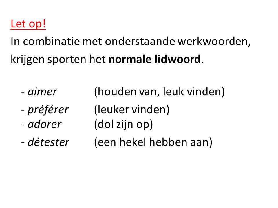 Let op! In combinatie met onderstaande werkwoorden, krijgen sporten het normale lidwoord. - aimer(houden van, leuk vinden) - préférer (leuker vinden)