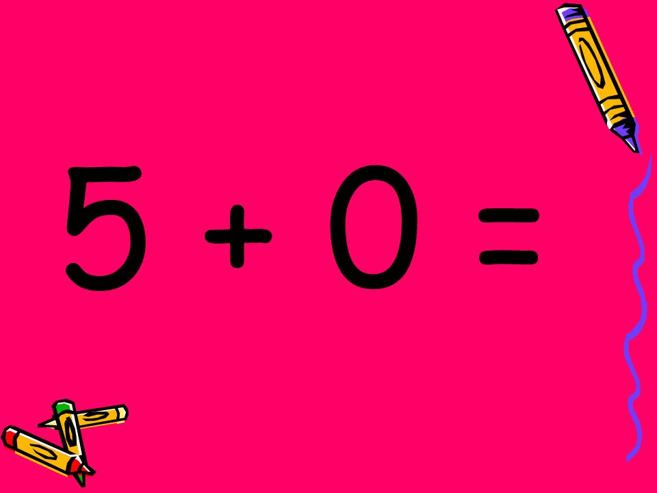 5 + 0 =