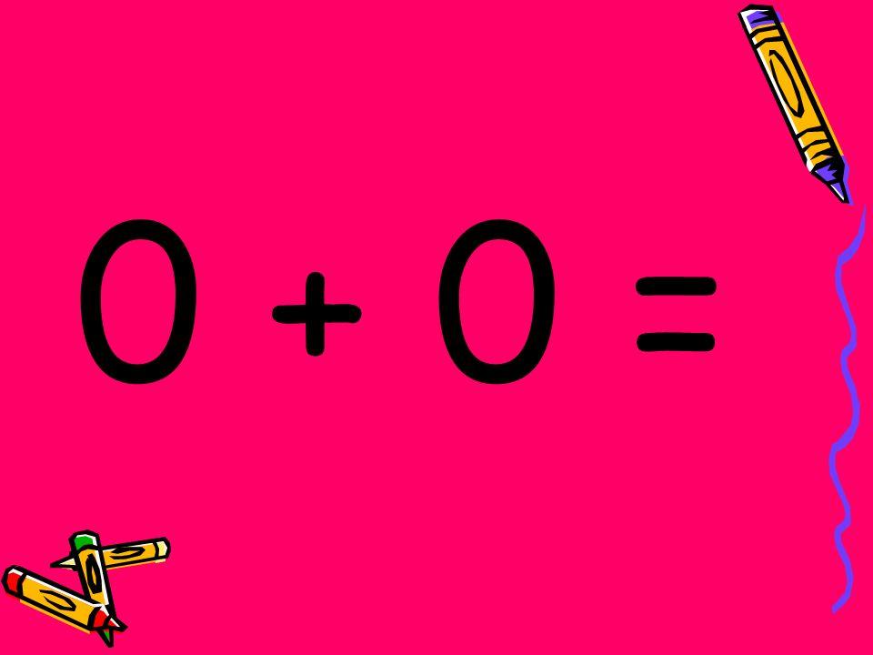 0 + 0 =