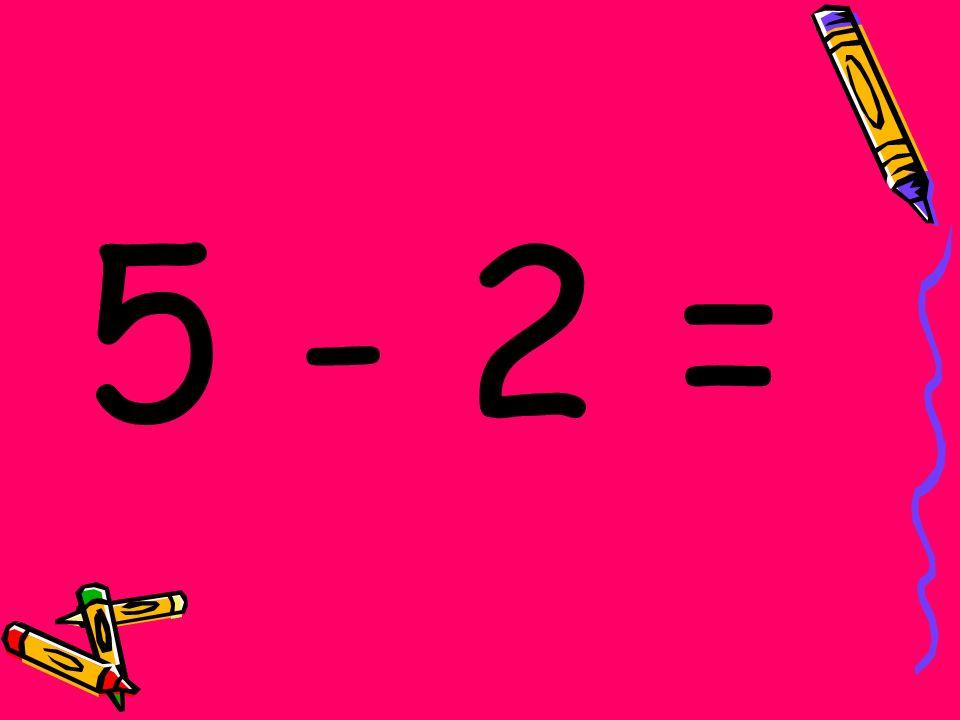 5 - 2 =