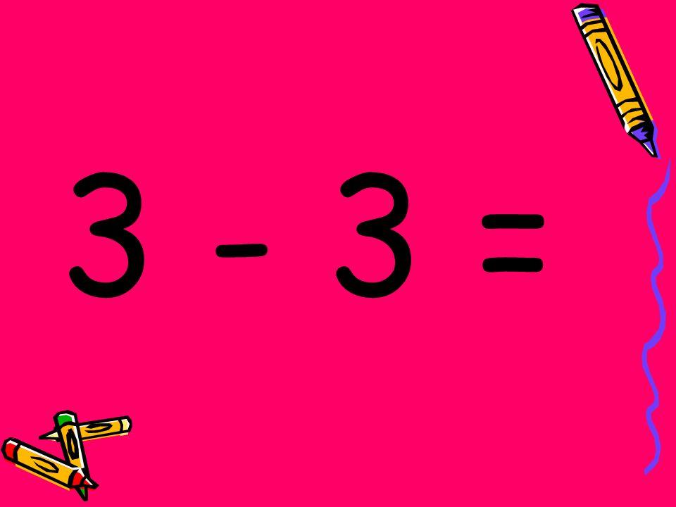 3 - 3 =