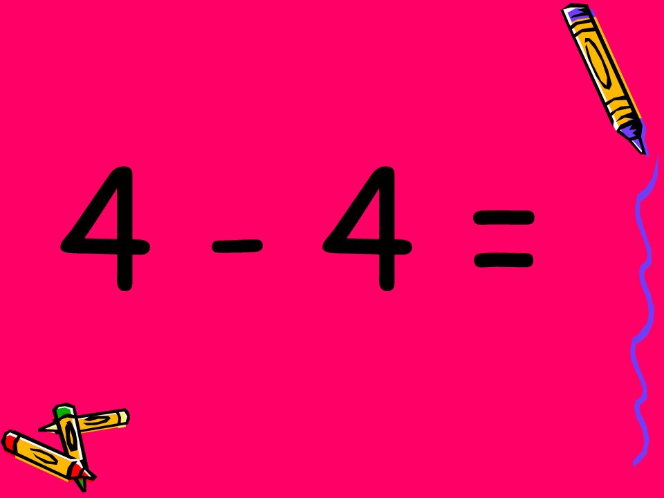 4 - 4 =