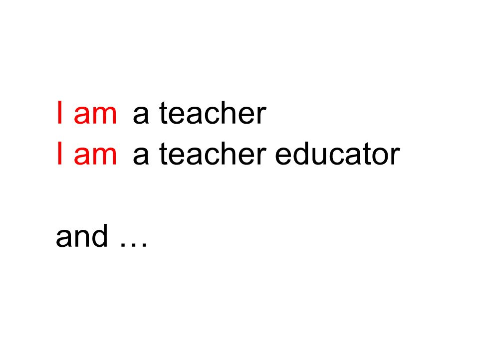 I am and … a teacher a teacher educator