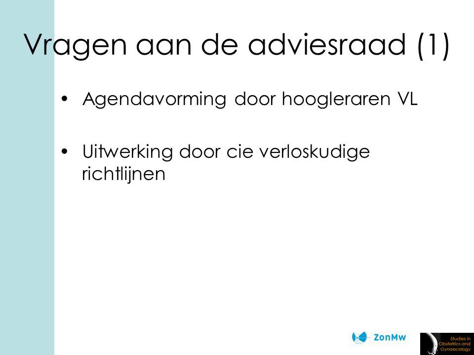 Vragen aan de adviesraad (1) Agendavorming door hoogleraren VL Uitwerking door cie verloskudige richtlijnen