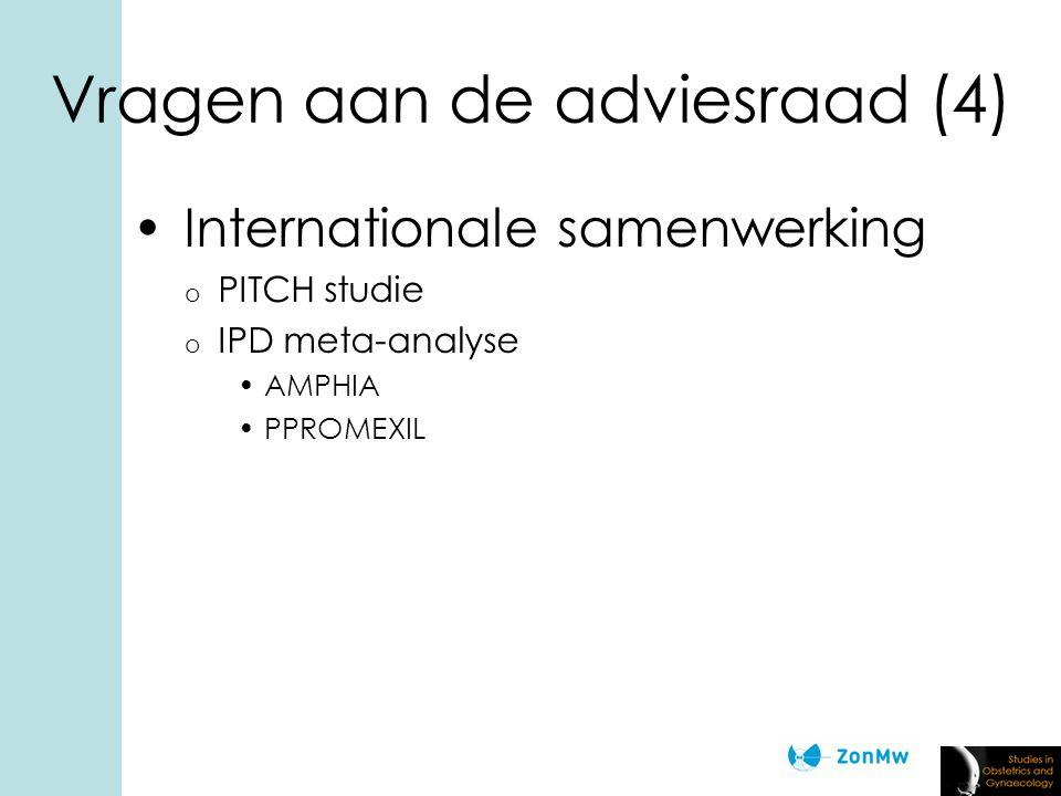 Vragen aan de adviesraad (4) Internationale samenwerking o PITCH studie o IPD meta-analyse AMPHIA PPROMEXIL