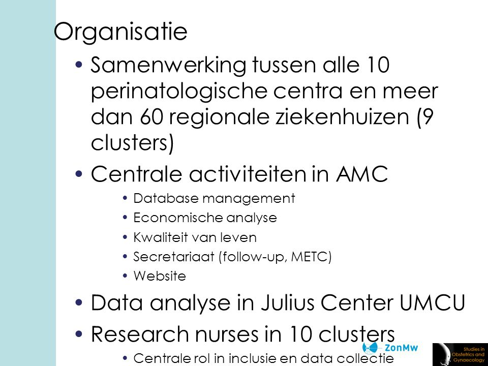 Organisatie Samenwerking tussen alle 10 perinatologische centra en meer dan 60 regionale ziekenhuizen (9 clusters) Centrale activiteiten in AMC Database management Economische analyse Kwaliteit van leven Secretariaat (follow-up, METC) Website Data analyse in Julius Center UMCU Research nurses in 10 clusters Centrale rol in inclusie en data collectie