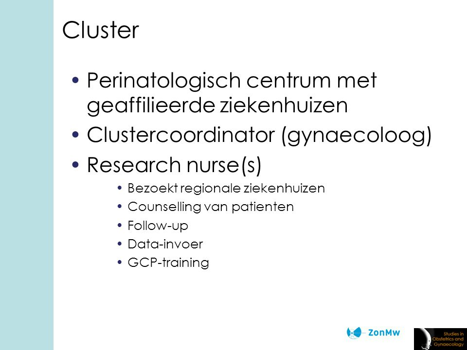 Cluster Perinatologisch centrum met geaffilieerde ziekenhuizen Clustercoordinator (gynaecoloog) Research nurse(s) Bezoekt regionale ziekenhuizen Counselling van patienten Follow-up Data-invoer GCP-training