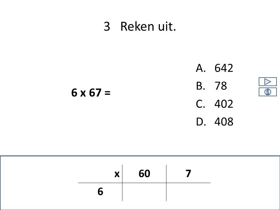 A.642 B.78 C.402 D.408 3 Reken uit. 6 x 67 = x607 6