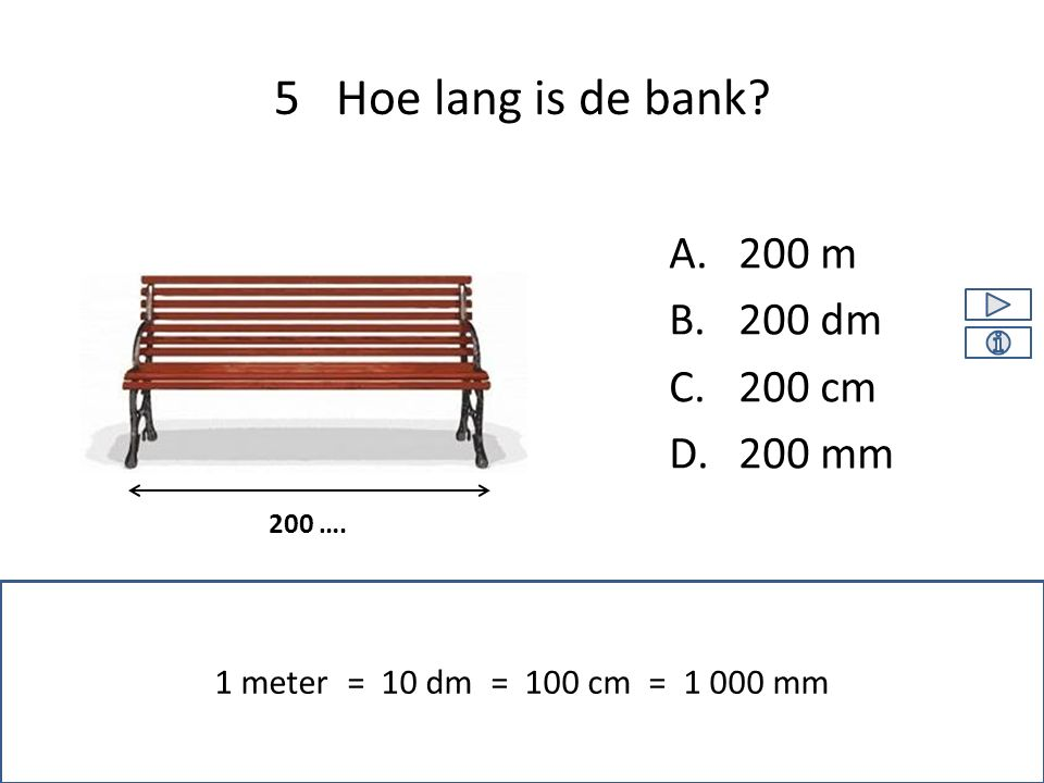 5 Hoe lang is de bank? 1 meter = 10 dm = 100 cm = 1 000 mm A.200 m B.200 dm C.200 cm D.200 mm 200 ….