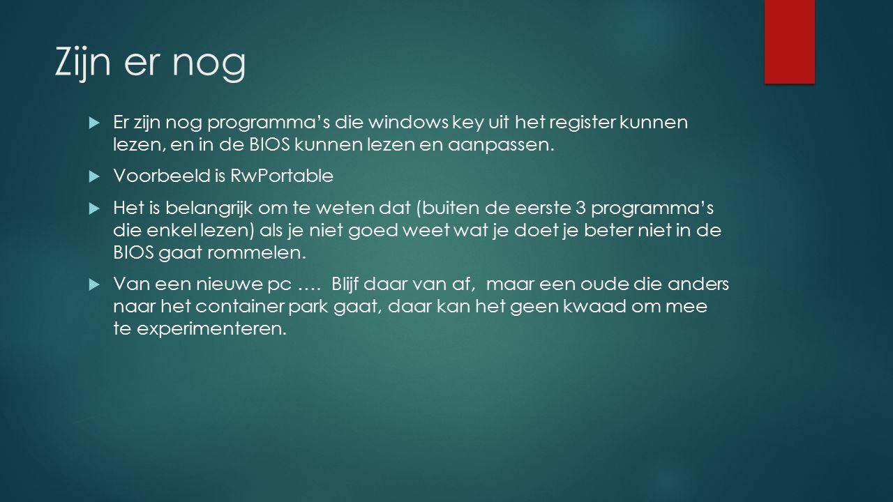 Zijn er nog  Er zijn nog programma's die windows key uit het register kunnen lezen, en in de BIOS kunnen lezen en aanpassen.  Voorbeeld is RwPortabl