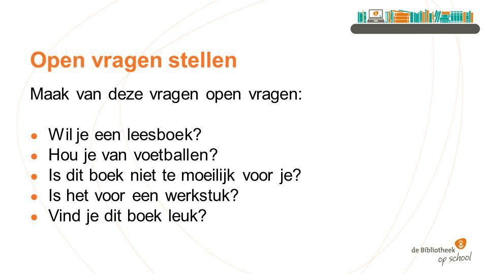 Open vragen stellen Maak van deze vragen open vragen: ● Wil je een leesboek.