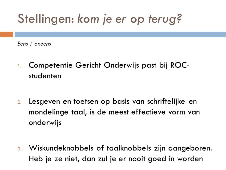 Stellingen: kom je er op terug? Eens / oneens 1. Competentie Gericht Onderwijs past bij ROC- studenten 2. Lesgeven en toetsen op basis van schriftelij
