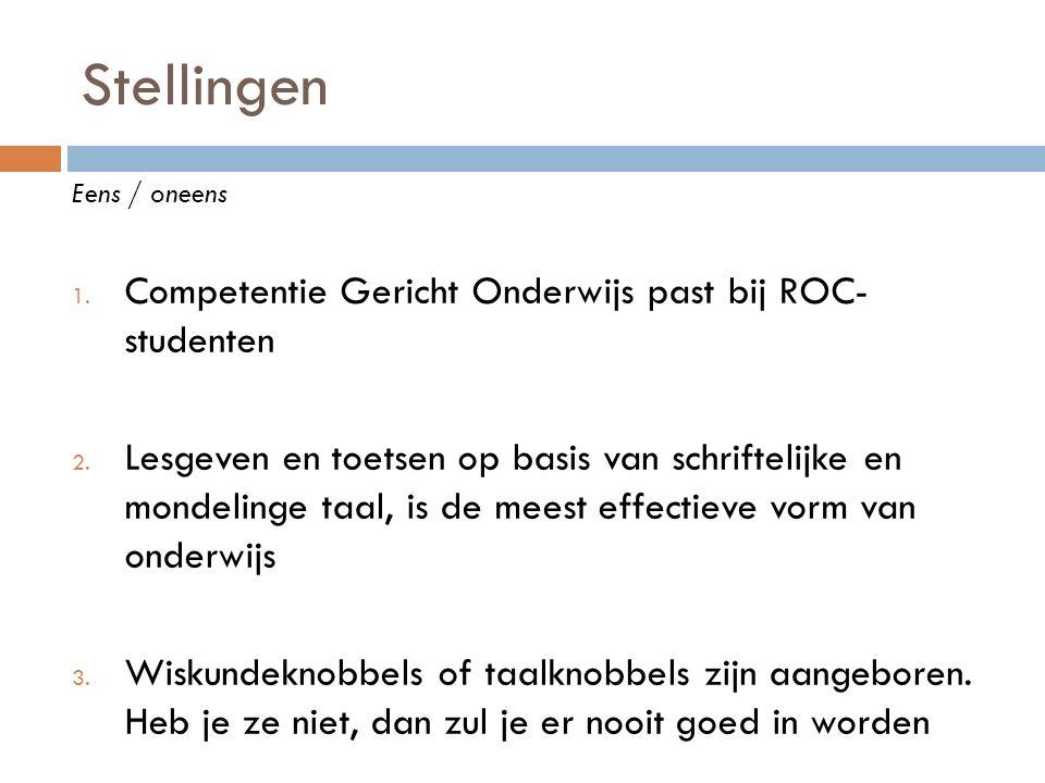 Stellingen Eens / oneens 1. Competentie Gericht Onderwijs past bij ROC- studenten 2. Lesgeven en toetsen op basis van schriftelijke en mondelinge taal