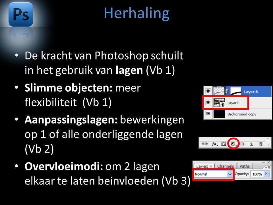 Herhaling De kracht van Photoshop schuilt in het gebruik van lagen (Vb 1) Slimme objecten: meer flexibiliteit (Vb 1) Aanpassingslagen: bewerkingen op 1 of alle onderliggende lagen (Vb 2) Overvloeimodi: om 2 lagen elkaar te laten beinvloeden (Vb 3)