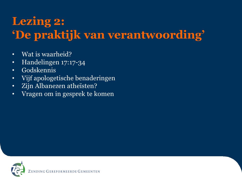 Lezing 2: 'De praktijk van verantwoording' Wat is waarheid? Handelingen 17:17-34 Godskennis Vijf apologetische benaderingen Zijn Albanezen atheïsten?