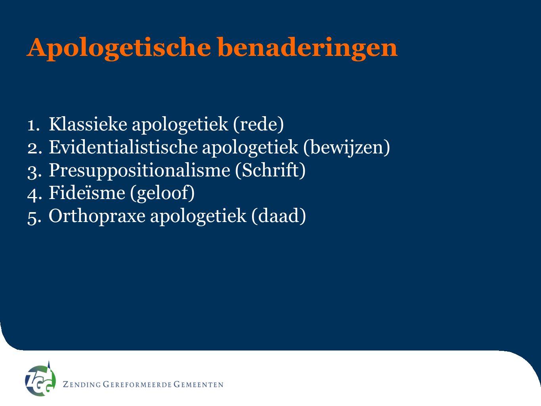 Apologetische benaderingen 1.Klassieke apologetiek (rede) 2.Evidentialistische apologetiek (bewijzen) 3.Presuppositionalisme (Schrift) 4.Fideïsme (geloof) 5.Orthopraxe apologetiek (daad)