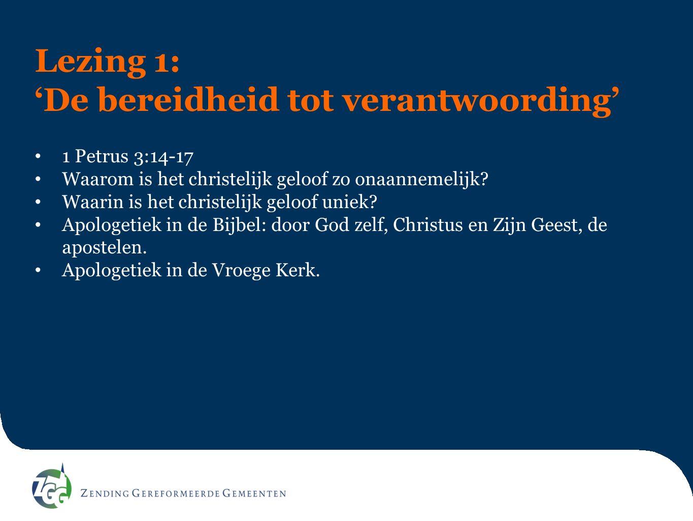 Lezing 1: 'De bereidheid tot verantwoording' 1 Petrus 3:14-17 Waarom is het christelijk geloof zo onaannemelijk? Waarin is het christelijk geloof unie