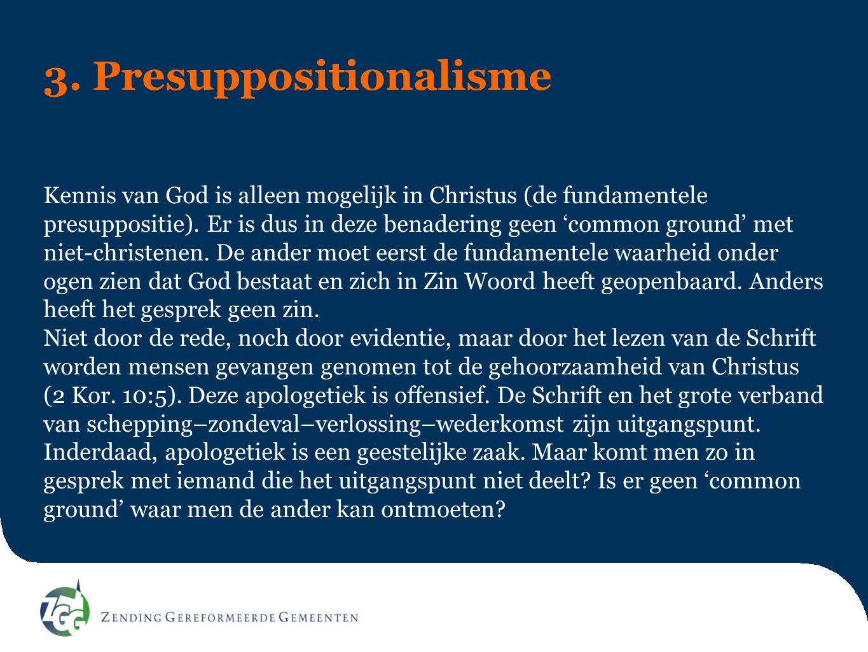 3. Presuppositionalisme Kennis van God is alleen mogelijk in Christus (de fundamentele presuppositie). Er is dus in deze benadering geen 'common groun