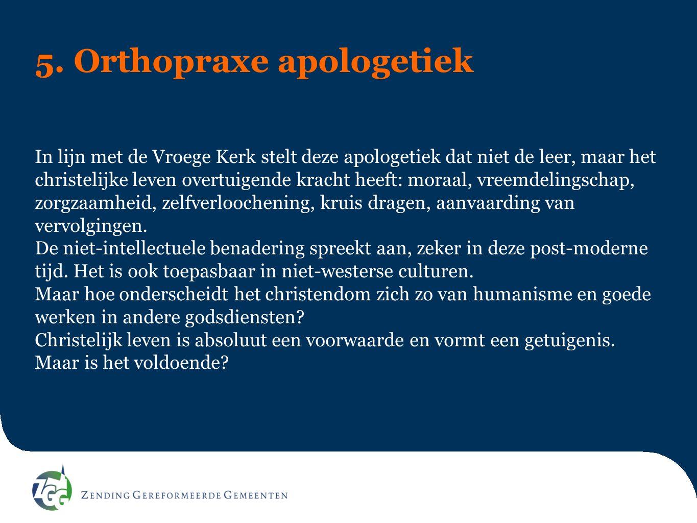 5. Orthopraxe apologetiek In lijn met de Vroege Kerk stelt deze apologetiek dat niet de leer, maar het christelijke leven overtuigende kracht heeft: m