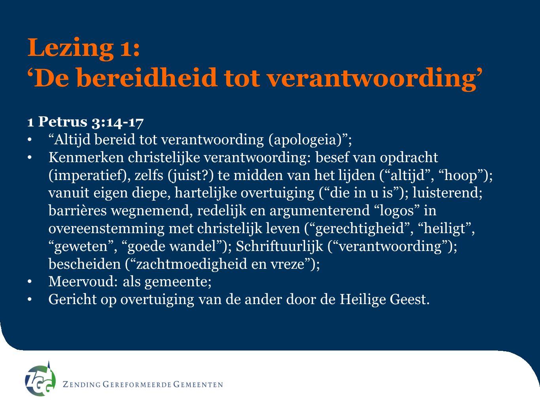 """Lezing 1: 'De bereidheid tot verantwoording' 1 Petrus 3:14-17 """"Altijd bereid tot verantwoording (apologeia)""""; Kenmerken christelijke verantwoording: b"""