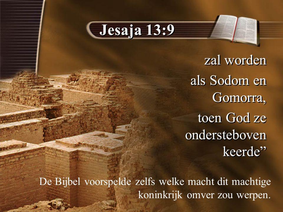 Jesaja 13:9 zal worden als Sodom en Gomorra, toen God ze ondersteboven keerde zal worden als Sodom en Gomorra, toen God ze ondersteboven keerde De Bijbel voorspelde zelfs welke macht dit machtige koninkrijk omver zou werpen.
