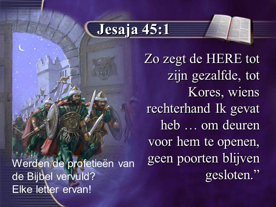Jesaja 45:1 Zo zegt de HERE tot zijn gezalfde, tot Kores, wiens rechterhand Ik gevat heb … om deuren voor hem te openen, geen poorten blijven gesloten. Werden de profetieën van de Bijbel vervuld.