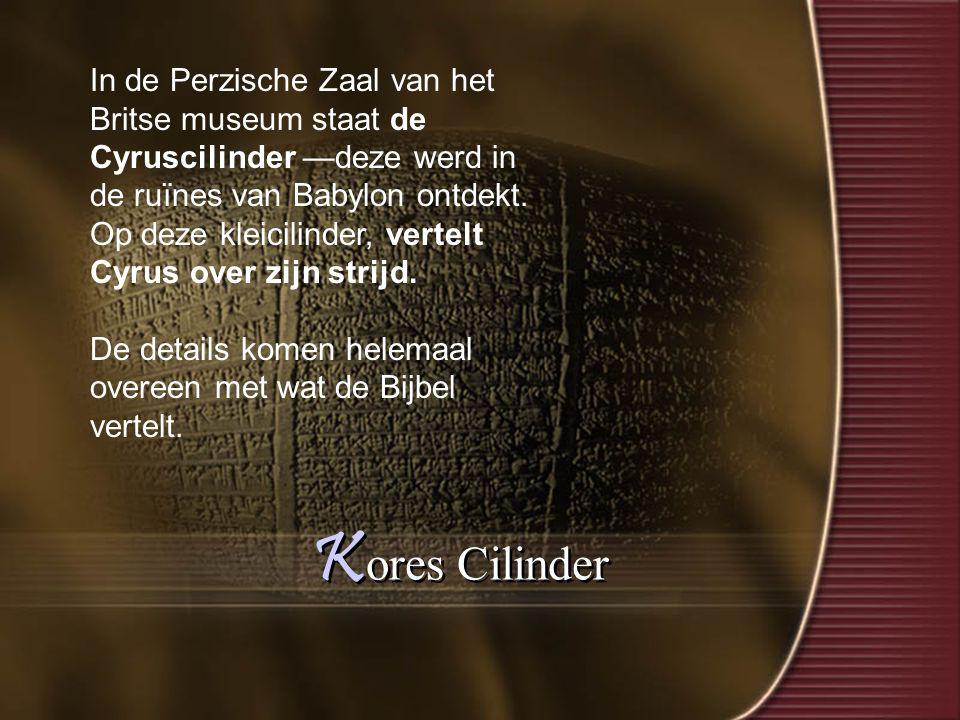 K ores Cilinder In de Perzische Zaal van het Britse museum staat de Cyruscilinder —deze werd in de ruïnes van Babylon ontdekt.