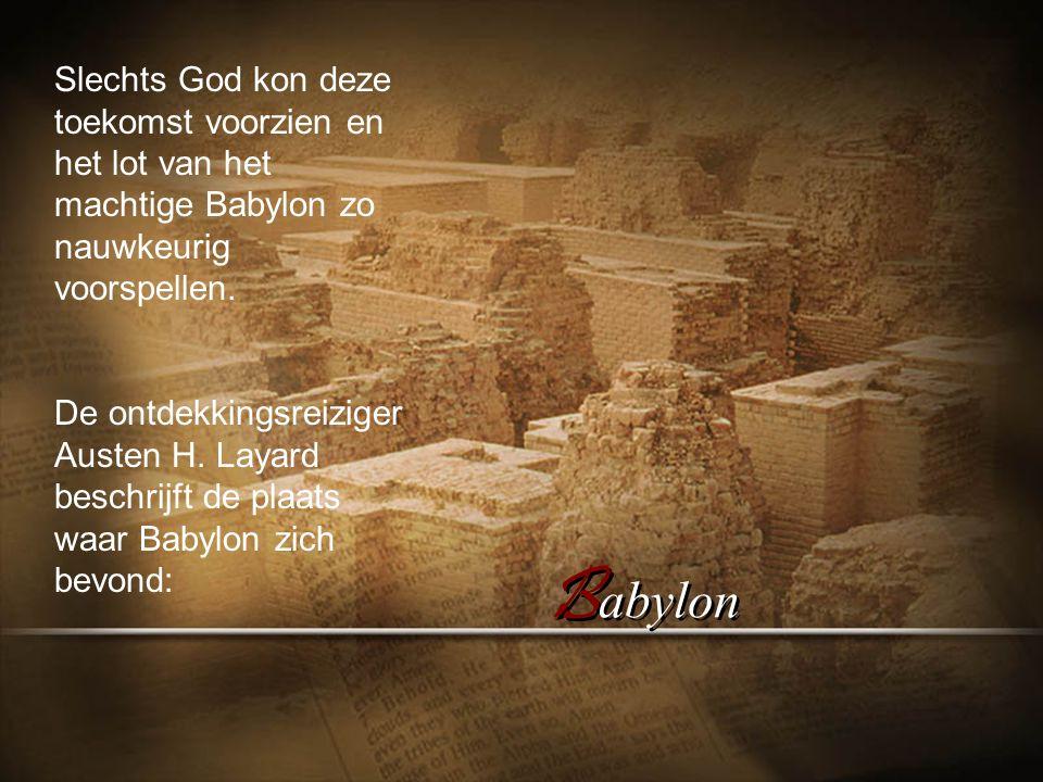 B abylon Slechts God kon deze toekomst voorzien en het lot van het machtige Babylon zo nauwkeurig voorspellen.