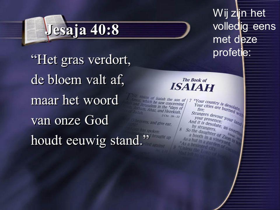 Jesaja 40:8 Het gras verdort, de bloem valt af, maar het woord van onze God houdt eeuwig stand. Het gras verdort, de bloem valt af, maar het woord van onze God houdt eeuwig stand. Wij zijn het volledig eens met deze profetie: