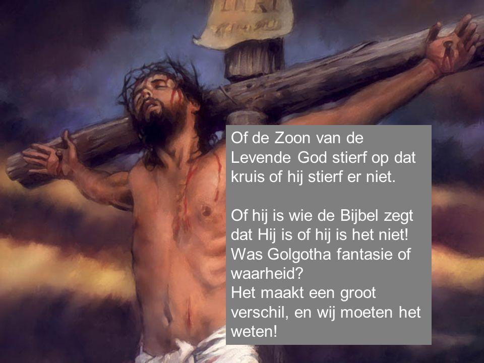 Of de Zoon van de Levende God stierf op dat kruis of hij stierf er niet.