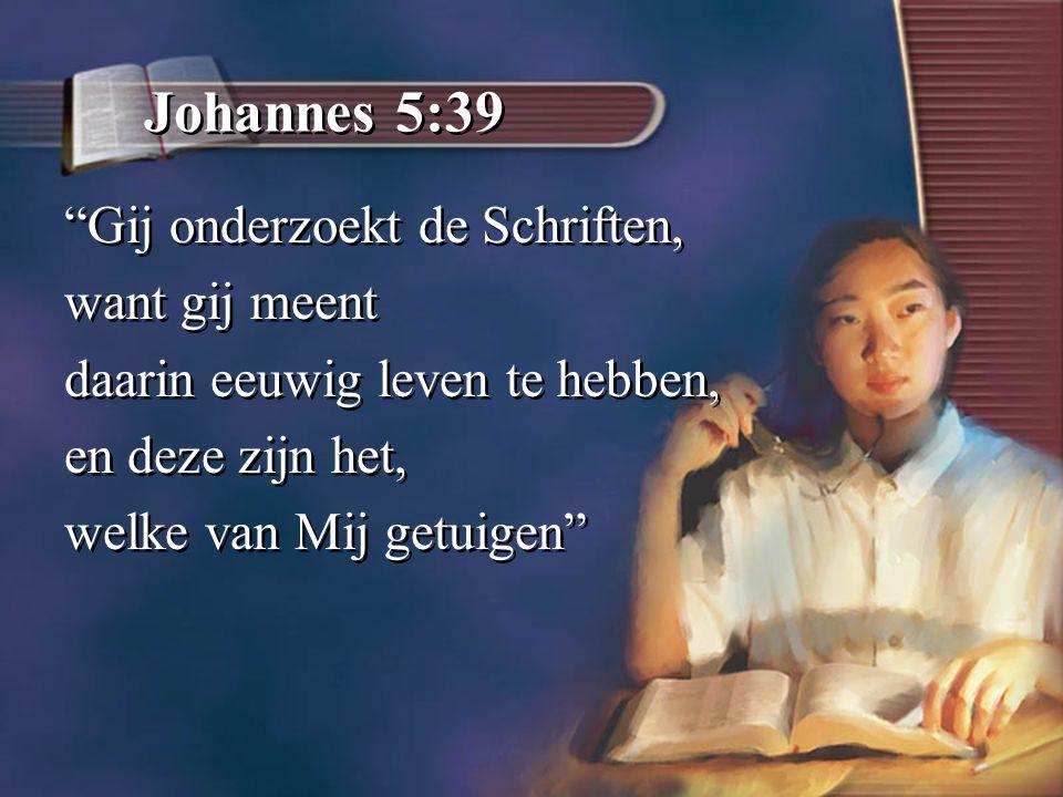Johannes 5:39 Gij onderzoekt de Schriften, want gij meent daarin eeuwig leven te hebben, en deze zijn het, welke van Mij getuigen Gij onderzoekt de Schriften, want gij meent daarin eeuwig leven te hebben, en deze zijn het, welke van Mij getuigen