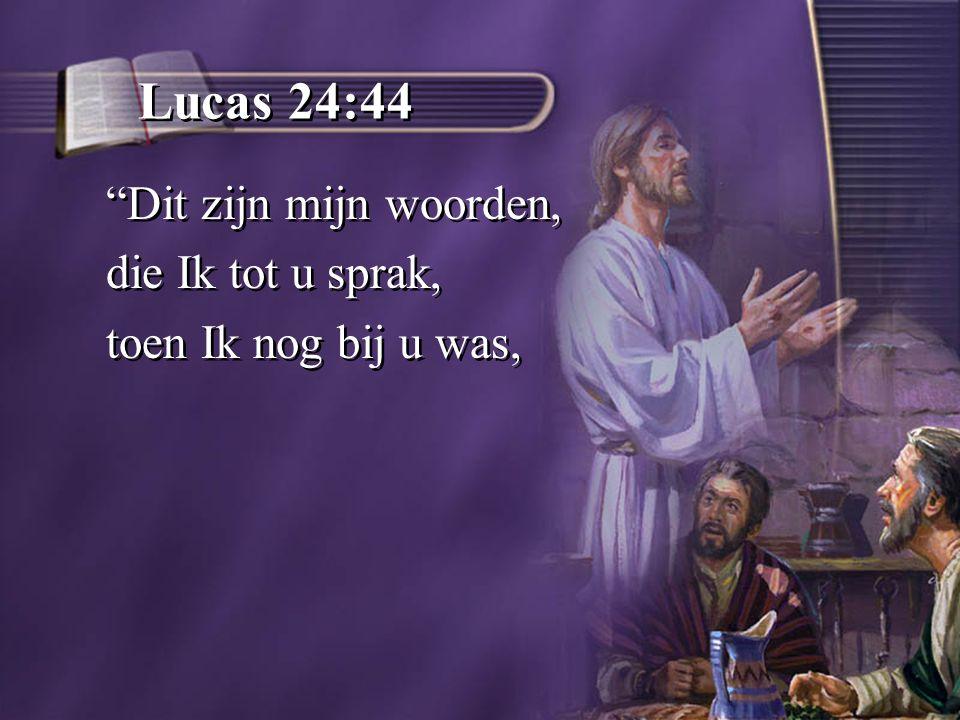 Lucas 24:44 Dit zijn mijn woorden, die Ik tot u sprak, toen Ik nog bij u was, Dit zijn mijn woorden, die Ik tot u sprak, toen Ik nog bij u was,