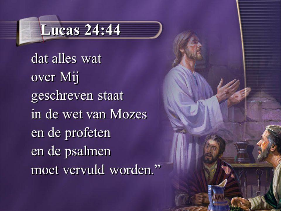 Lucas 24:44 dat alles wat over Mij geschreven staat in de wet van Mozes en de profeten en de psalmen moet vervuld worden. dat alles wat over Mij geschreven staat in de wet van Mozes en de profeten en de psalmen moet vervuld worden.