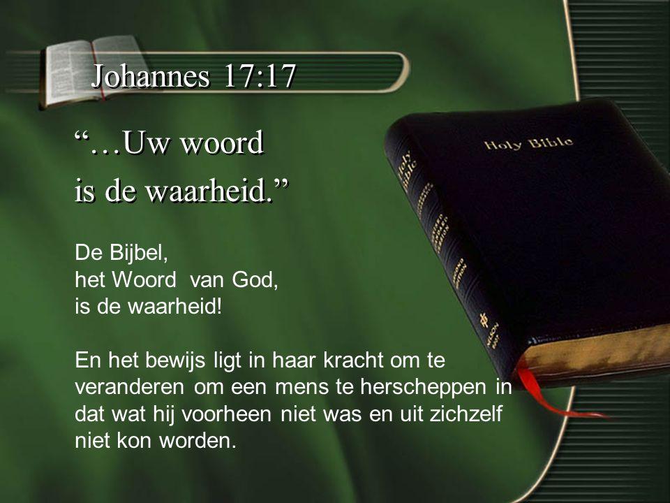 Johannes 17:17 …Uw woord is de waarheid. …Uw woord is de waarheid. De Bijbel, het Woord van God, is de waarheid.