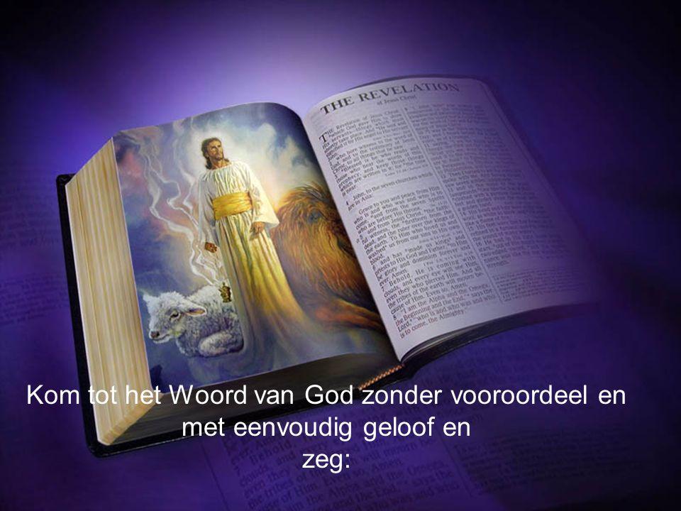 Kom tot het Woord van God zonder vooroordeel en met eenvoudig geloof en zeg: